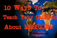 10 Ways to Teach Your Children About MISSIONS