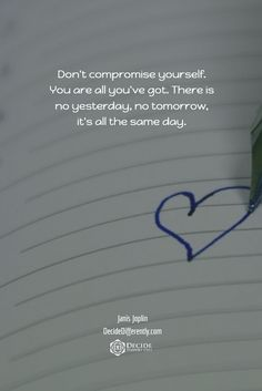 Don't compromise yourself. You are all you've got. There is no yesterday, no tomorrow, it's all the same day.