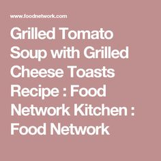 Grilled Tomato Soup with Grilled Cheese Toasts Recipe : Food Network Kitchen : Food Network