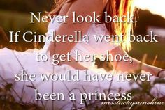 Never look back, if Cinderella went back to get her shoe, she would have never been a princess.