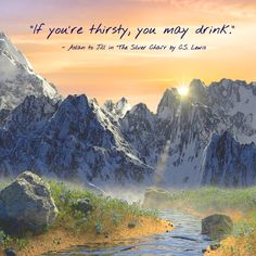 """""""If you're thirsty, you may drink,"""" - Aslan to Jill in """"The Silver Chair"""" by C. S. Lewis"""