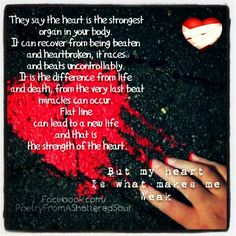 They say the heart is the strongest organ in your body it can recover from being beaten and heartbroken it races and beats uncontrollably it is the difference from life and death from the very last beat miracles can occur flat line can lead to a new life and that is the strength of the heart but my heart is what makes me weak
