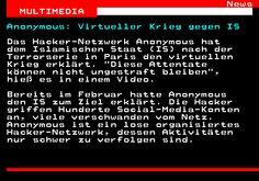 464.1. News MULTIMEDIA. Anonymous: Virtueller Krieg gegen IS. Das Hacker-Netzwerk Anonymous hat dem Islamischen Staat (IS) nach der Terrorserie in Paris den virtuellen Krieg erklärt. Diese Attentate können nicht ungestraft bleiben , hieß es in einem Video. Bereits im Februar hatte Anonymous den IS zum Ziel erklärt. Die Hacker griffen Hunderte Social-Media-Konten an, viele verschwanden vom Netz. Anonymous ist ein lose organisiertes Hacker-Netzwerk, dessen Aktivitäten nur schwer zu verfolgen…