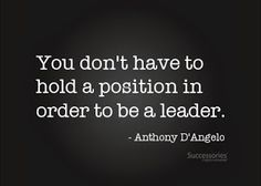 """""""You don't have to hold a position in order to be a leader."""" -Anthony D'Angelo #MPA #quotes #leadership"""