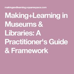 Making+Learning in Museums & Libraries: A Practitioner's Guide & Framework