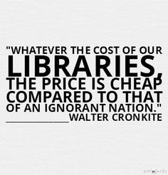 """""""Whatever the cost of our libraries, the price is cheap compared to that of an ignorant nation."""" -- Walter Cronkite"""