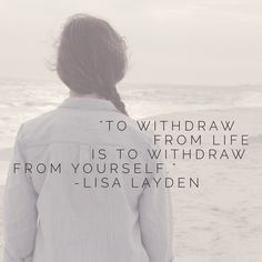 """""""To withdraw from life is to withdraw from yourself."""" – Lisa Layden  You are not separate from life. You are life and life is you. When you withdraw from life, you also withdraw from yourself. You have become caught up in the illusion of separation.  'Til next time remember, Life is happening BY you, not TO you™"""