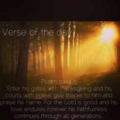 "Verse of the day: Psalm 100:4, 5 NIV ""Enter his gates with thanksgiving and his courts with praise; give thanks to him and praise his name. For the Lord is good and his love endures forever; his faithfulness continues through all generations.""  http://bible.com/111/psa.100.4.niv #verseoftheday"