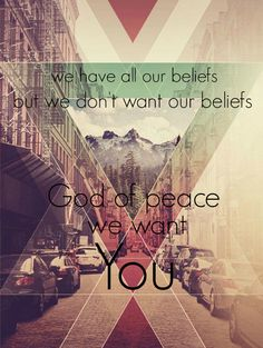 """""""we have all our beliefs, but we don't want our beliefs. God of peace, we want You."""" mewithoutYou. Four Letter Word (Pt. 2). Catch For Us The Foxes. Lyrics. Background image: http://blog.spoongraphics.co.uk/articles/inspiring-artwork-combining-geometry-photography"""