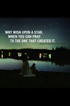 "Why 'wish upon a start', when you can pray to the ""Master"" who created the stars?"