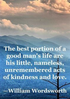 The best portion of a good man's life are his little, nameless, unremembered acts of kindness and love. Words Quotes, Wise Words, Me Quotes, Motivational Quotes, Inspirational Quotes, Sayings, William Wordsworth Quotes, Great Quotes, Quotes To Live By