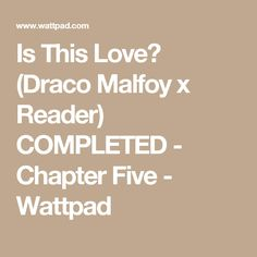 Is This Love? (Draco Malfoy x Reader) COMPLETED - Chapter Five - Wattpad