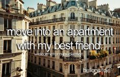 Move into an apartment with my best friend.