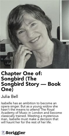 Chapter One of: Songbird (The Songbird Story — Book One) by Julia Bell https://scriggler.com/detailPost/story/54187 Isabelle has an ambition to become an opera singer. But as a young widow she hasn't the means to attend The Royal Academy of Music in London and become classically trained. Meeting a mysterious man, Isabelle must make a decision that will haunt her for the rest of her life.