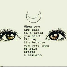 When you are born in a world you don't fit in; it's because you were born to help create a new one