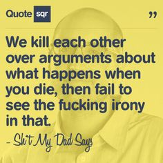 We kill each other over arguments about what happens when you die, then fail to see the fucking irony in that. - Sh*t My Dad Says #quotesqr #quotes #funnyquotes