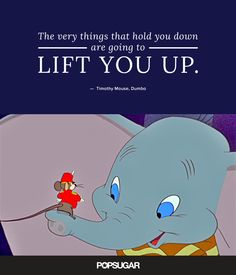 """""""The very things that hold you down are going to lift you up."""" — Timothy Mouse, Dumbo"""