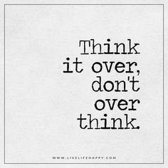 Live Life Happy: Think it over, don't over think. - Unknown Tagged with: Life , Overthinking , Truth , Wisdom Social Media Quotes, Career Quotes, Success Quotes, This Is Us Quotes, Me Quotes, Funny Quotes, Anxiety Thoughts, Good Thoughts, Over Thinking Quotes