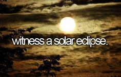 Witness a solar eclipse.