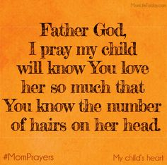 Father God, I pray my child will know You love her so much that You know the number of hairs on her head. #MomPrayers