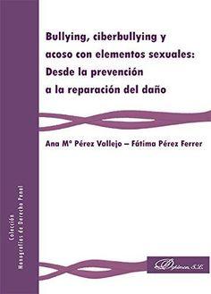 Bullying, ciberbullying y acoso con elementos sexuales: desde la prevención a la reparación del daño: Pérez Vallejo, Ana Mª; Pérez Ferrer, Fátima. - 2016