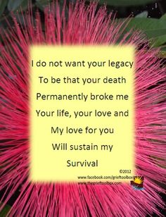 I do not want your legacy to be that your death permanently broke me.  Your life, your love and my love for you will sustain my survival.