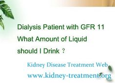 Dialysis patient with GFR 11 what amount of liquid should i drink ? Actually, most of the people who are taking dialysis want to know the answers, they are bothered by this question. Experts pointed out that, for people with normal urine they can drink as much as water a normal person. But for people with abnormal urination they should take water according to the volume of their urination.