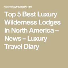 Top 5 Best Luxury Wilderness Lodges In North America – News – Luxury Travel Diary