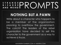 ✐ Daily Weird Prompt ✐Nothing But A PawnWrite about a character who happens to be a member of the organization planning to overthrow the government. The catch? The leaders of the rebel organization have decided to sell this character to the government as a way to achieve a truce.Any work you create based off this prompt belongs to you, no sourcing is necessary though it would be really appreciated! And don't forget to tag maxkirin (or tweet @MistreKirin), so that I can check-out your…