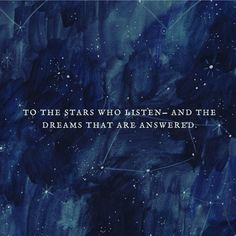 To the stars who listen and the dreams that are answered A Court Of Wings And Ruin, A Court Of Mist And Fury, Listening Quotes, Percy Jackson, Sarah J Maas Books, Favorite Book Quotes, Book Worms, Book Lovers, Quotations