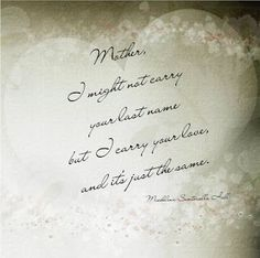 """Quotes: """"Mother I might not carry your last name, but I carry your love, and it's just the same."""" Michelina Sanhoriello Hall  #genealogy #quotes"""