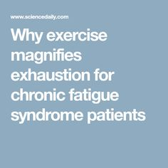 Why exercise magnifies exhaustion for chronic fatigue syndrome patients