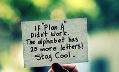 """""""If plan A didn't work. The alphabet has 25 more letters! Stay cool"""""""