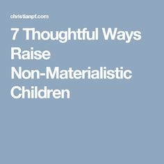 7 Thoughtful Ways Raise Non-Materialistic Children