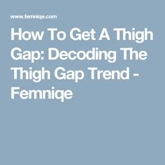 How To Get A Thigh Gap: Decoding The Thigh Gap Trend - Femniqe