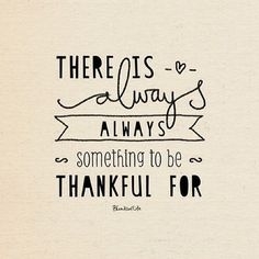 There is always something to be Thankful For. Thanks--giving, is as close as your very next breath. Thank Him that You are ABLE, by His GRACE, to take another breath~ Thank You Jesus!