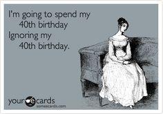 I'm going to spend my 40th birthday Ignoring my 40th birthday.