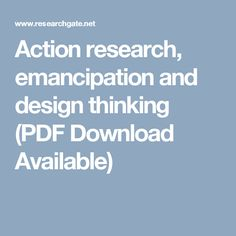 Action research, emancipation and design thinking (PDF Download Available)