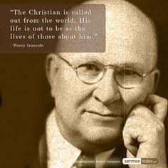 """The Christian is called out from the world. His life is not to be as the lives of those about him."" - Harry Ironside"