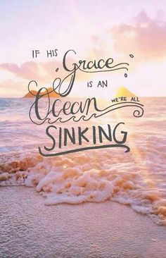 """If His grace is an ocean, we're all sinking."" (v3)"