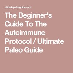 The Beginner's Guide To The Autoimmune Protocol / Ultimate Paleo Guide