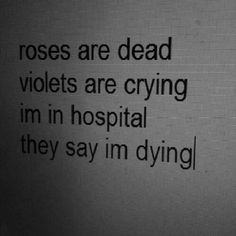 Roses are dead, violets are crying, I'm in the hospital, they say I'm dying.#sucide #depression