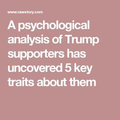 A psychological analysis of Trump supporters has uncovered 5 key traits about them