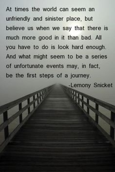 At times the world can seem an unfriendly and sinister place, but believe us when we say that there is much more good in it than bad. All you have to do is look hard enough. And what might seem to be a series of unfortunate events may, in fact, be the first steps of a journey.- Lemony Snicket