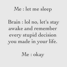 Me: let me sleep Brain: lol, no, let's stay awake and remember every stupid decision you made in your life. Me: okay