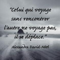 """""""Celui qui voyage sans rencontrer l'autre ne voyage pas, il se déplace."""" Alexandra David-Néel"""