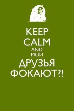 KEEP  CALM AND МОИ ДРУЗЬЯ ФОКАЮТ