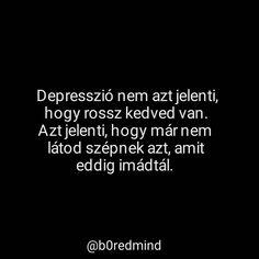 A depresszió nem azt jelenti hogy rossz kedved van. Azt jelenti hogy már nem látod szépnek azt A depresszió nem azt jelenti hogy rossz kedved van. Azt jelenti hogy már nem látod szépnek azt amit eddig imádtál. #sad #lonely #loneliness #hurt #alone #blackandwhite #black #quote #love #relationship #depression #cry #suicide #iloveyou #szerelmes #szeretlek #szomoru #gondolat #saját #idezet #grunge #tumblr #maganyos #magyar #magyarig #magyarinstakozosseg #depresszio Sad Life, Depression, Life Quotes, Cards Against Humanity, Lol, Touch, Baby, Quotes About Life, Quote Life