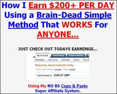 If you aren't making at least 200 per day then you are going to want to grab this system. Finally revealed how I earn $200+ per day using a Brain-Dead simple method that WORKS For ANYONE...