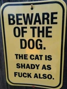 Beware of the dog. The cat is shady as fuck also. :-D~